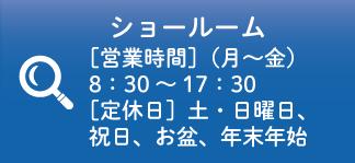 ショールーム[営業時間](月~金)8:30~17:30[定休日]土・日曜日、祝日、お盆、年末年始